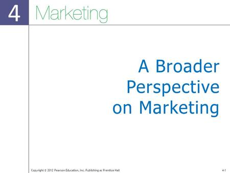 4 Copyright © 2012 Pearson Education, Inc. Publishing as Prentice Hall4-1 A Broader Perspective on Marketing.