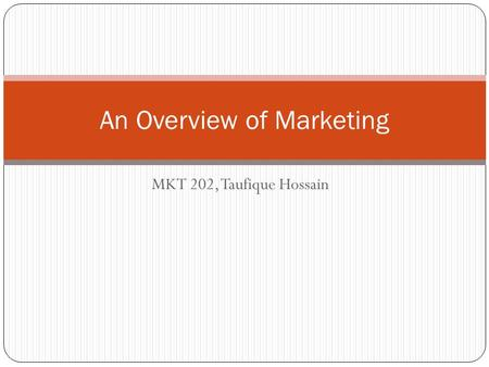 MKT 202, Taufique Hossain An Overview of Marketing.