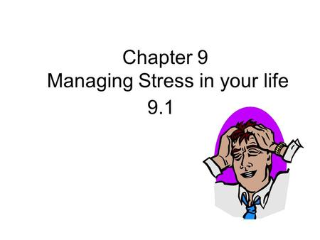 Chapter 9 Managing Stress in your life 9.1. WHAT IS__________?  Stress is ________________________________ _______________________________.  These may.