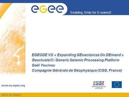 INFSO-RI-508833 Enabling Grids for E-sciencE www.eu-egee.org EGEODE VO « Expanding GEosciences On DEmand » Geocluster©: Generic Seismic Processing Platform.