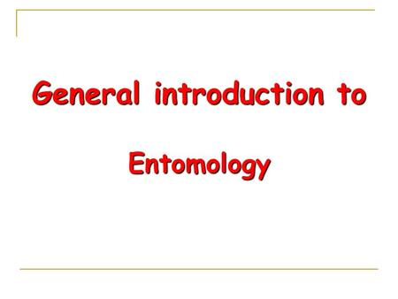 "General introduction to Entomology. Entomology ""Entomology is the study of insects"" Entoma; Mean segmented/Engrave. Logos; Mean study Both are Greek words."