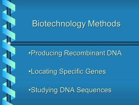Biotechnology Methods Producing Recombinant DNAProducing Recombinant DNA Locating Specific GenesLocating Specific Genes Studying DNA SequencesStudying.