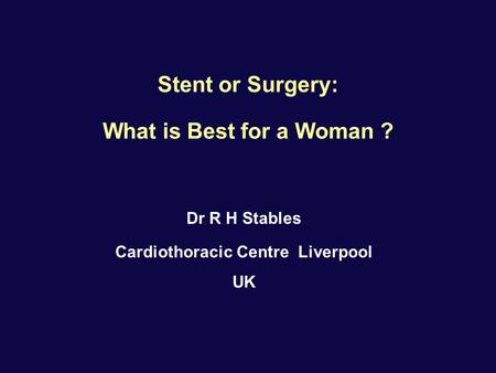 Stent or Surgery: What is Best for a Woman ? Dr R H Stables Cardiothoracic Centre Liverpool UK.