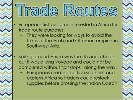 Trade Routes Europeans first became interested in Africa for trade route purposes. They were looking for ways to avoid the taxes of the Arab and Ottoman.