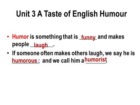 Humor is something that is ______ and makes people ________. If someone often makes others laugh, we say he is _________; and we call him a _______. funny.