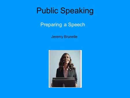 Public Speaking Preparing a Speech Jeremy Brunelle.
