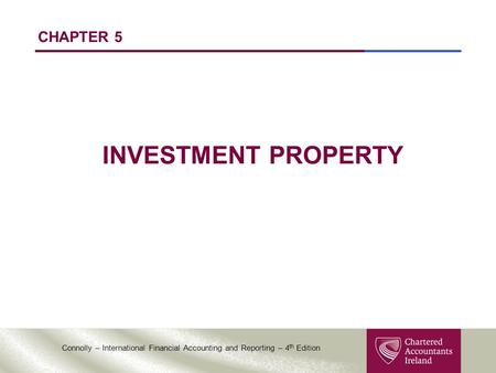 Connolly – International Financial Accounting and Reporting – 4 th Edition CHAPTER 5 INVESTMENT PROPERTY.
