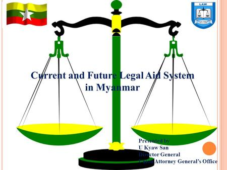 Current and Future Legal Aid System in Myanmar Presented by U Kyaw San Director General <strong>Union</strong> Attorney General's Office.
