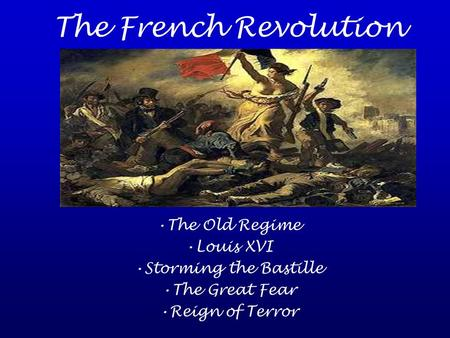 The French Revolution The Old Regime Louis XVI Storming the Bastille The Great Fear Reign of Terror.