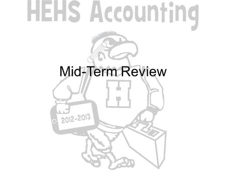 Mid-Term Review. CHAPTERS 1-2 1.Accounting assumptions 2.FASB 3.GAAP 4.CPA.