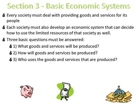  Every society must deal with providing goods and services for its people  Each society must also develop an economic system that can decide how to use.