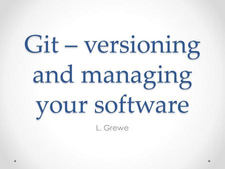 Git – versioning and managing your software L. Grewe.