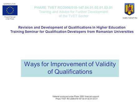 Ways for Improvement of Validity of Qualifications PHARE TVET RO2006/018-147.04.01.02.01.03.01 Training and Advice for Further Development of the TVET.
