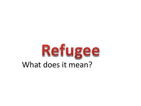 What does it mean? A person who has been forced to leave their country in order to escape war, persecution, or natural disaster.