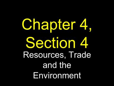 Chapter 4, Section 4 Resources, Trade and the Environment.