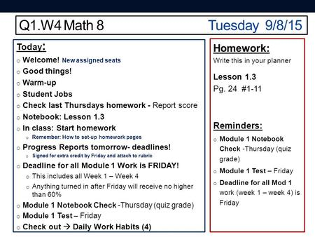 Q1.W4 Math 8Tuesday 9/8/15 Today : o Welcome! New assigned seats o Good things! o Warm-up o Student Jobs o Check last Thursdays homework - Report score.