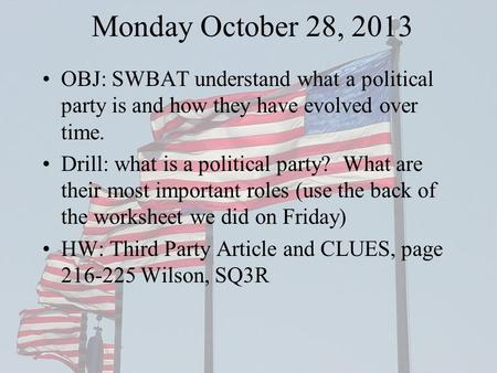 Monday October 28, 2013 OBJ: SWBAT understand what a political party is and how they have evolved over time. Drill: what is a political party? What are.
