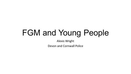 FGM and Young People Alexis Wright Devon and Cornwall Police.