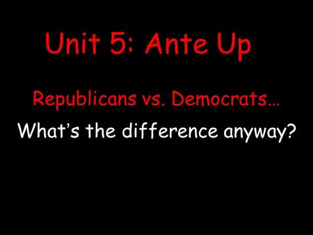 Republicans vs. Democrats… What's the difference anyway? Unit 5: Ante Up.