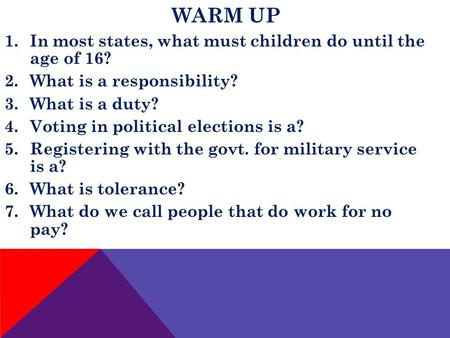 WARM UP 1.In most states, what must children do until the age of 16? 2.What is a responsibility? 3.What is a duty? 4.Voting in political elections is a?
