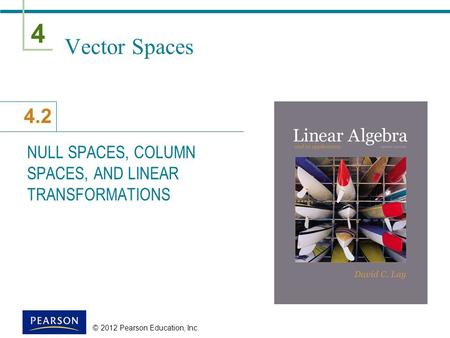 4 4.2 © 2012 Pearson Education, Inc. Vector Spaces NULL SPACES, COLUMN SPACES, AND LINEAR TRANSFORMATIONS.