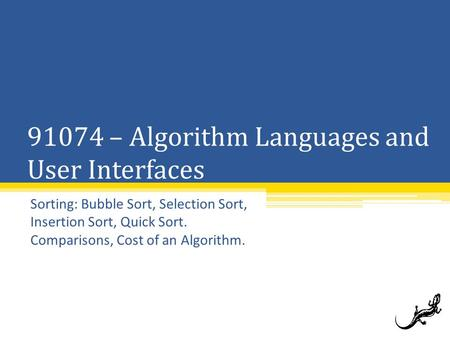 91074 – Algorithm <strong>Languages</strong> and User Interfaces Sorting: Bubble Sort, Selection Sort, Insertion Sort, Quick Sort. Comparisons, Cost of an Algorithm.