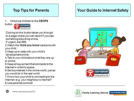 Your Guide to Internet Safety Family Learning Service 2015 Family Learning Service Top Tips for Parents 1.Introduce children to the CEOPS button Clicking.