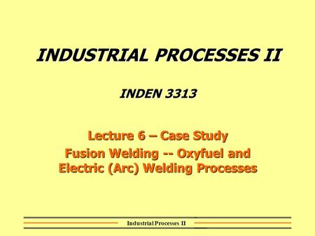 Industrial Processes II INDUSTRIAL PROCESSES II INDEN 3313 Lecture 6 – Case Study Fusion <strong>Welding</strong> -- Oxyfuel and Electric (<strong>Arc</strong>) <strong>Welding</strong> Processes.