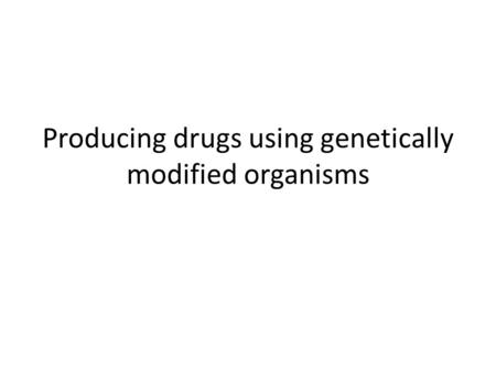 Producing drugs using genetically modified organisms.