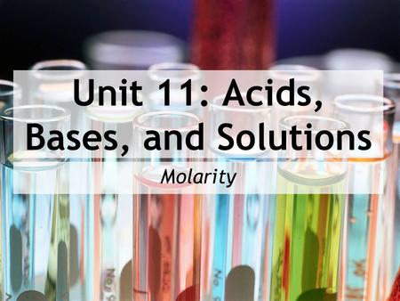 Unit 11: Acids, Bases, and Solutions Molarity. After today you will be able to… Define molarity in terms of its mathematical formula Calculate moles,