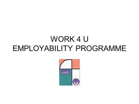 WORK 4 U EMPLOYABILITY PROGRAMME. <strong>Presenters</strong>: Angela Hamilton – Team Manager Claire Fraser – Senior Disability Employment Coordinator Graham Duncan –