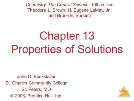 Solutions Chapter 13 Properties of Solutions John D. Bookstaver St. Charles Community College St. Peters, MO  2006, Prentice Hall, Inc. Chemistry, The.