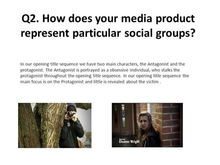Q2. How does your media product represent particular social groups? In our opening title sequence we have two main characters, the Antagonist and the protagonist.