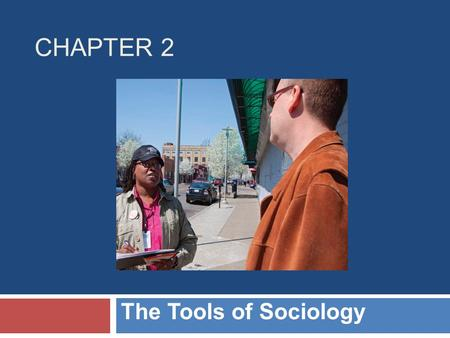 CHAPTER 2 The Tools of Sociology. Chapter Outline  Applying the Sociological Imagination  The Basic Methods  Analyzing the Data  Theories and Perspectives.