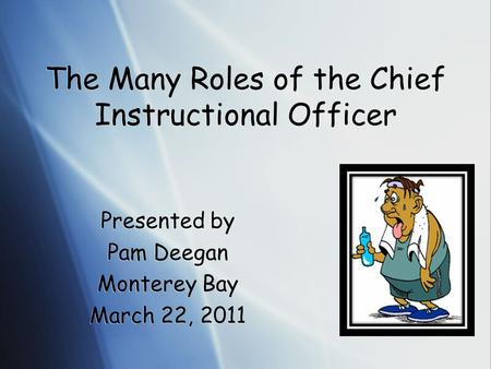 The Many Roles of the Chief Instructional Officer Presented by Pam Deegan Monterey Bay March 22, 2011 Presented by Pam Deegan Monterey Bay March 22, 2011.