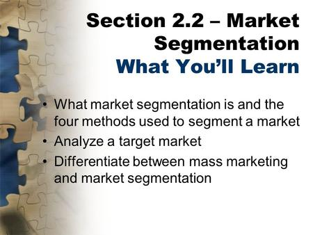 Section 2.2 – Market Segmentation What You'll Learn What market segmentation is and the four methods used to segment a market Analyze a target market Differentiate.