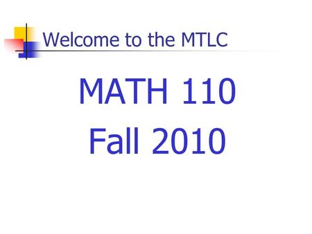 Welcome to the MTLC MATH 110 Fall 2010. Welcome to Math 110 Instructors Sections 01: P Yao Section 03, 05: M Agwang Section 07, 09: A Acharyya Section.