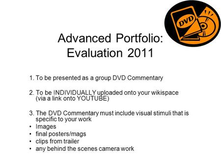Advanced Portfolio: Evaluation 2011 1.To be presented as a group DVD Commentary 2. To be INDIVIDUALLY uploaded onto your wikispace (via a link onto YOUTUBE)