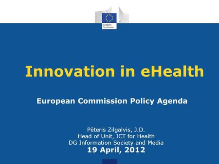 Innovation in eHealth Pēteris Zilgalvis, J.D. Head of Unit, ICT for Health DG Information Society and Media 19 April, 2012 European Commission Policy Agenda.