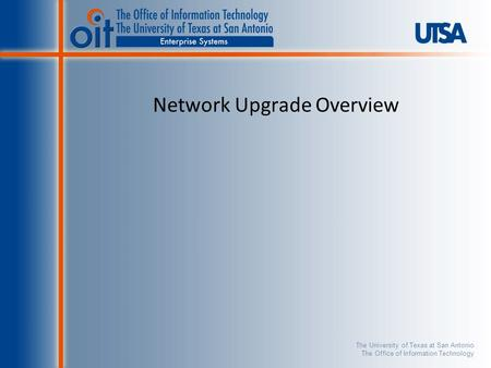 The University of Texas at San Antonio The Office of Information Technology Network Upgrade Overview.