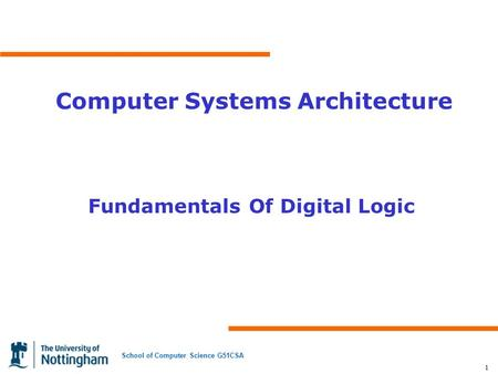 School of Computer Science G51CSA 1 Computer Systems Architecture Fundamentals Of Digital Logic.