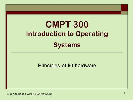 © Janice Regan, CMPT 300, May 2007 0 CMPT 300 Introduction to Operating Systems Principles of I/0 hardware.