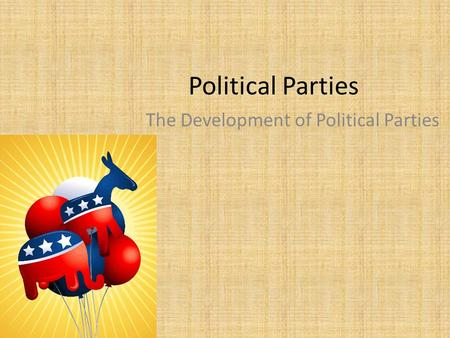 Political Parties The Development of Political Parties.