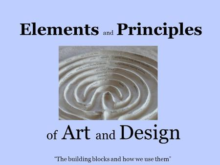 "Elements and Principles of Art and Design "" The building blocks and how we use them """
