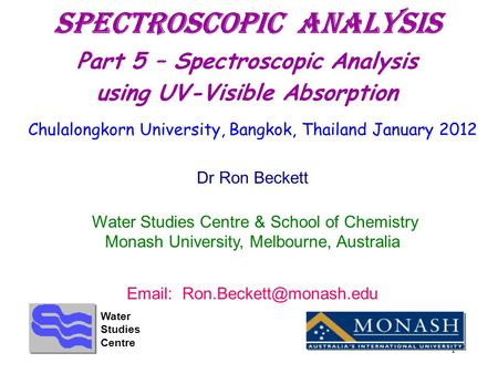 1 Spectroscopic ANALYSIS Part 5 – Spectroscopic Analysis using UV-Visible Absorption Chulalongkorn University, Bangkok, Thailand January 2012 Dr Ron Beckett.