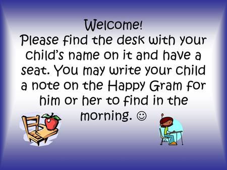 Welcome! Please find the desk with your child's name on it and have a seat. You may write your child a note on the Happy Gram for him or her to find in.