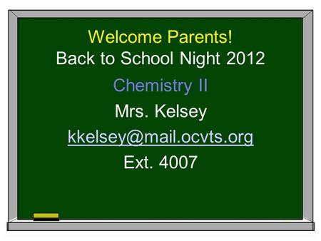 Welcome Parents! Back to School Night 2012 Chemistry II Mrs. Kelsey Ext. 4007.