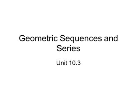 "Geometric Sequences and Series Unit 10.3. Practical Application ""The company has been growing geometrically"""