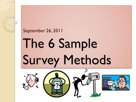 The 6 Sample Survey Methods September 26, 2011. So far, we have discussed two BAD methods… 1. Voluntary Response Method People who respond usually have.