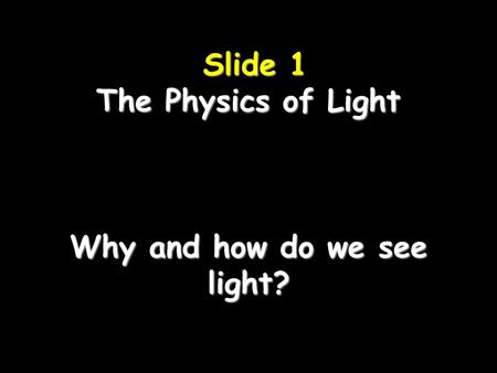 Slide 1 The Physics of Light Why and how do we see light? Slide 1 The Physics of Light Why and how do we see light?